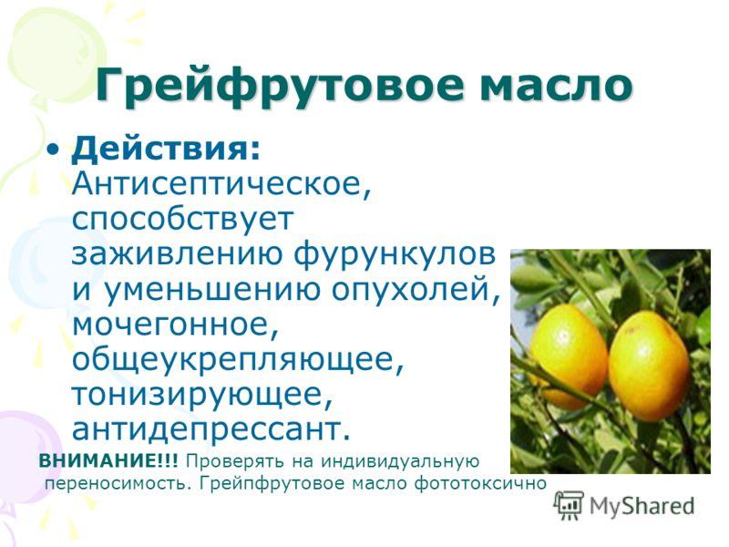 Грейфрутовое масло Действия: Антисептическое, способствует заживлению фурункулов и уменьшению опухолей, мочегонное, общеукрепляющее, тонизирующее, антидепрессант. ВНИМАНИЕ!!! Проверять на индивидуальную переносимость. Грейпфрутовое масло фототоксично