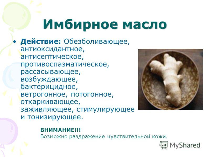 Имбирное масло Действие: Обезболивающее, антиоксидантное, антисептическое, противоспазматическое, рассасывающее, возбуждающее, бактерицидное, ветрогонное, потогонное, отхаркивающее, заживляющее, стимулирующее и тонизирующее. ВНИМАНИЕ!!! Возможно разд
