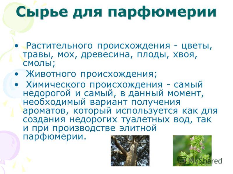 Сырье для парфюмерии Растительного происхождения - цветы, травы, мох, древесина, плоды, хвоя, смолы; Животного происхождения; Химического происхождения - самый недорогой и самый, в данный момент, необходимый вариант получения ароматов, который исполь