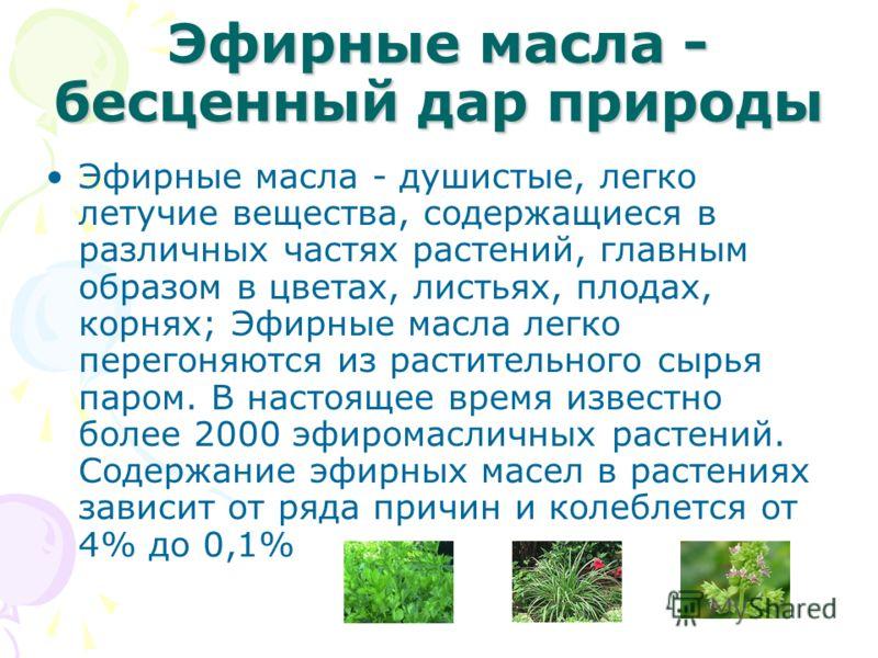 Эфирные масла - бесценный дар природы Эфирные масла - душистые, легко летучие вещества, содержащиеся в различных частях растений, главным образом в цветах, листьях, плодах, корнях; Эфирные масла легко перегоняются из растительного сырья паром. В наст