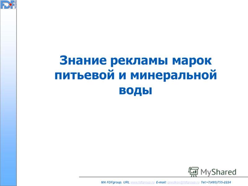 Знание рекламы марок питьевой и минеральной воды MA FDFgroup. URL www.fdfgroup.ru E-mail: gnedkov@fdfgroup.ru Tel:+7(495)755-2224www.fdfgroup.rugnedkov@fdfgroup.ru