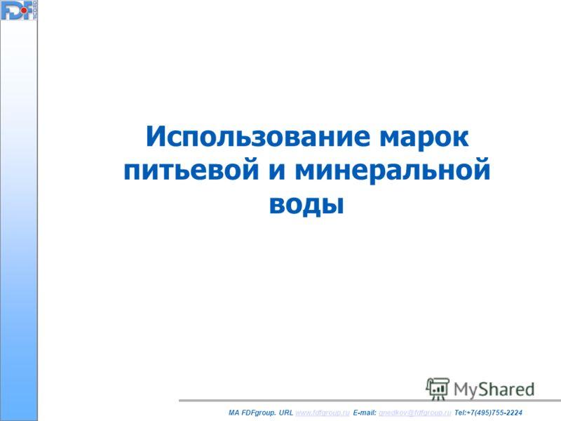 Использование марок питьевой и минеральной воды MA FDFgroup. URL www.fdfgroup.ru E-mail: gnedkov@fdfgroup.ru Tel:+7(495)755-2224www.fdfgroup.rugnedkov@fdfgroup.ru