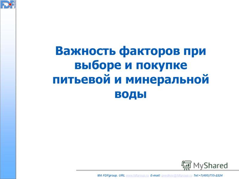 Важность факторов при выборе и покупке питьевой и минеральной воды MA FDFgroup. URL www.fdfgroup.ru E-mail: gnedkov@fdfgroup.ru Tel:+7(495)755-2224www.fdfgroup.rugnedkov@fdfgroup.ru
