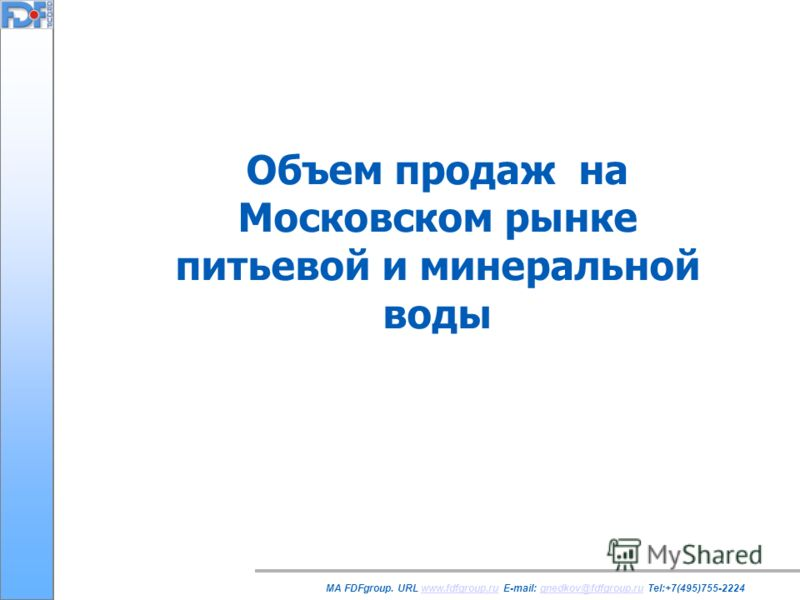 Объем продаж на Московском рынке питьевой и минеральной воды MA FDFgroup. URL www.fdfgroup.ru E-mail: gnedkov@fdfgroup.ru Tel:+7(495)755-2224www.fdfgroup.rugnedkov@fdfgroup.ru