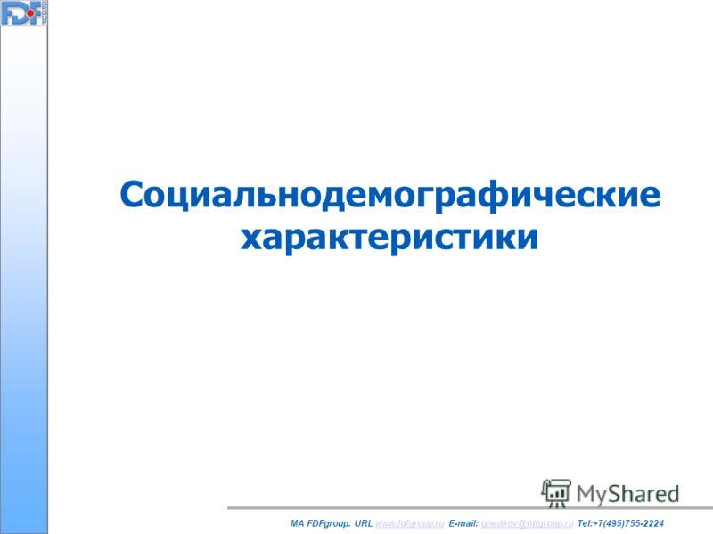 Социальнодемографические характеристики MA FDFgroup. URL www.fdfgroup.ru E-mail: gnedkov@fdfgroup.ru Tel:+7(495)755-2224www.fdfgroup.rugnedkov@fdfgroup.ru