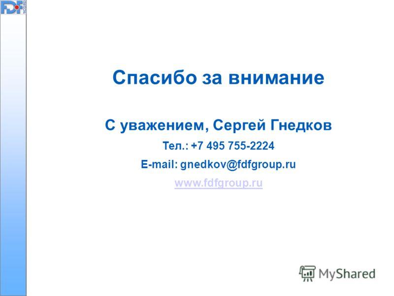 Спасибо за внимание С уважением, Сергей Гнедков Тел.: +7 495 755-2224 E-mail: gnedkov@fdfgroup.ru www.fdfgroup.ru