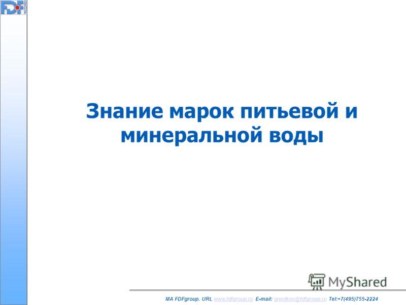 Знание марок питьевой и минеральной воды MA FDFgroup. URL www.fdfgroup.ru E-mail: gnedkov@fdfgroup.ru Tel:+7(495)755-2224www.fdfgroup.rugnedkov@fdfgroup.ru