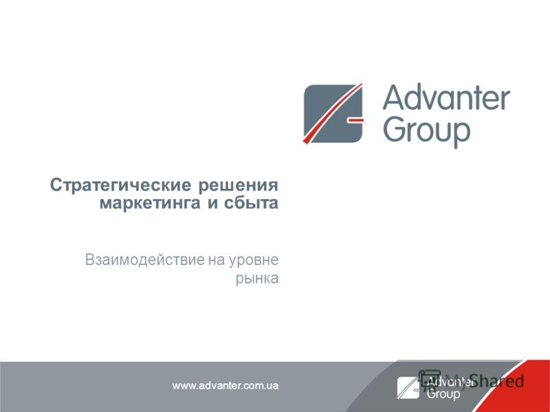 www.advanter.com.ua Стратегические решения маркетинга и сбыта Взаимодействие на уровне рынка