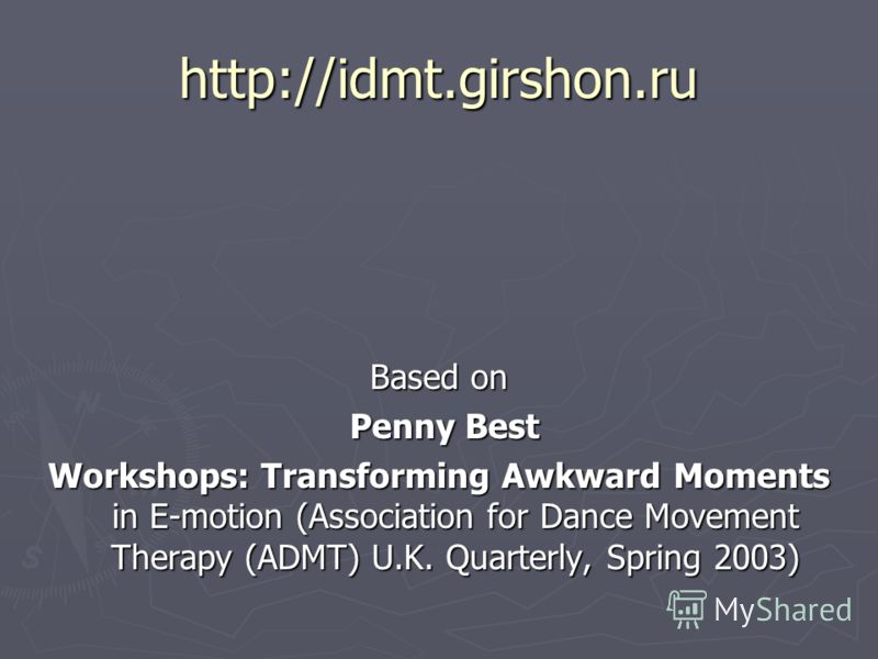 http://idmt.girshon.ru Based on Penny Best Penny Best Workshops: Transforming Awkward Moments in E-motion (Association for Dance Movement Therapy (ADMT) U.K. Quarterly, Spring 2003)