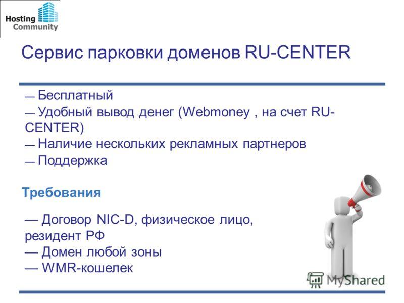 Сервис парковки доменов RU-CENTER Бесплатный Удобный вывод денег (Webmoney, на счет RU- CENTER) Наличие нескольких рекламных партнеров Поддержка Требования Договор NIC-D, физическое лицо, резидент РФ Домен любой зоны WMR-кошелек