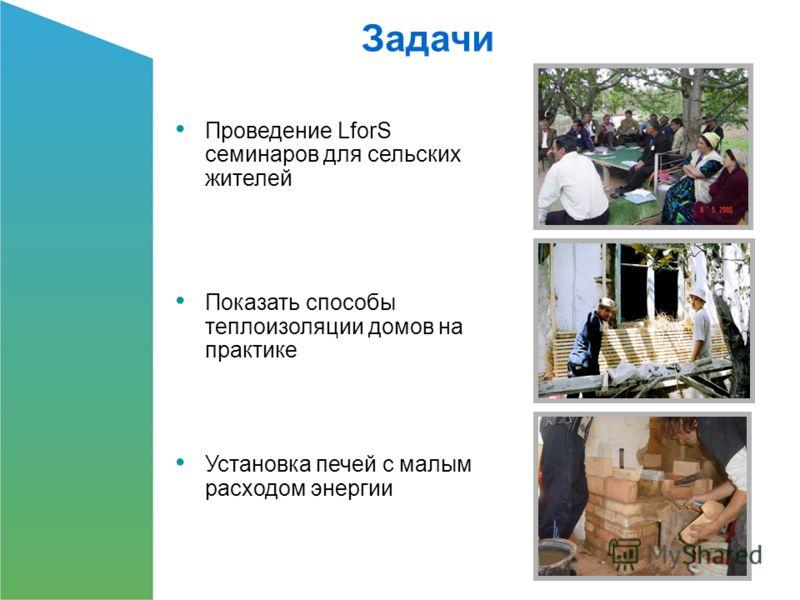 Проведение LforS семинаров для сельских жителей Показать способы теплоизоляции домов на практике Установка печей с малым расходом энергии Задачи