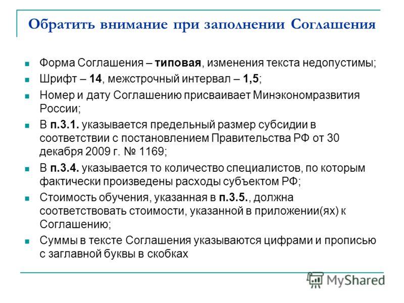 Обратить внимание при заполнении Соглашения Форма Соглашения – типовая, изменения текста недопустимы; Шрифт – 14, межстрочный интервал – 1,5; Номер и дату Соглашению присваивает Минэкономразвития России; В п.3.1. указывается предельный размер субсиди