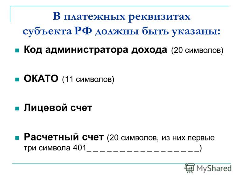 В платежных реквизитах субъекта РФ должны быть указаны: Код администратора дохода (20 символов) ОКАТО (11 символов) Лицевой счет Расчетный счет (20 символов, из них первые три символа 401_ _ _ _ _ _ _ _ _ _ _ _ _ _ _ _ _)