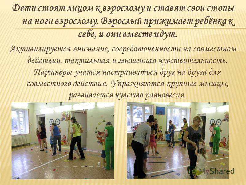 Дети стоят лицом к взрослому и ставят свои стопы на ноги взрослому. Взрослый прижимает ребёнка к себе, и они вместе идут. Активизируется внимание, сосредоточенности на совместном действии, тактильная и мышечная чувствительность. Партнеры учатся настр