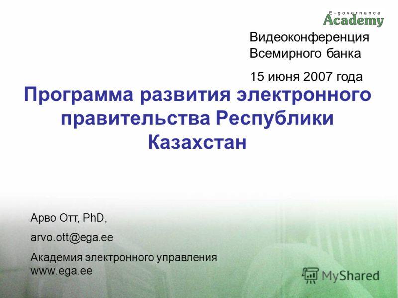 Программа развития электронного правительства Республики Казахстан Арво Отт, PhD, arvo.ott@ega.ee Академия электронного управления www.ega.ee Видеоконференция Всемирного банка 15 июня 2007 года