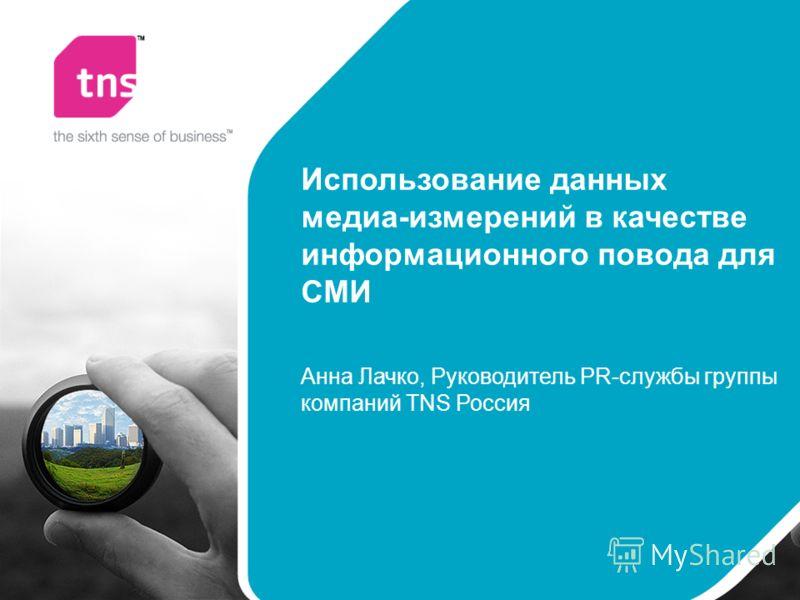 Использование данных медиа-измерений в качестве информационного повода для СМИ Анна Лачко, Руководитель PR-службы группы компаний TNS Россия