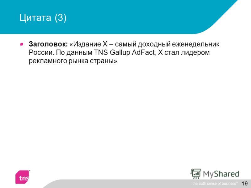 19 Цитата (3) Заголовок: «Издание Х – самый доходный еженедельник России. По данным TNS Gallup AdFact, X стал лидером рекламного рынка страны»