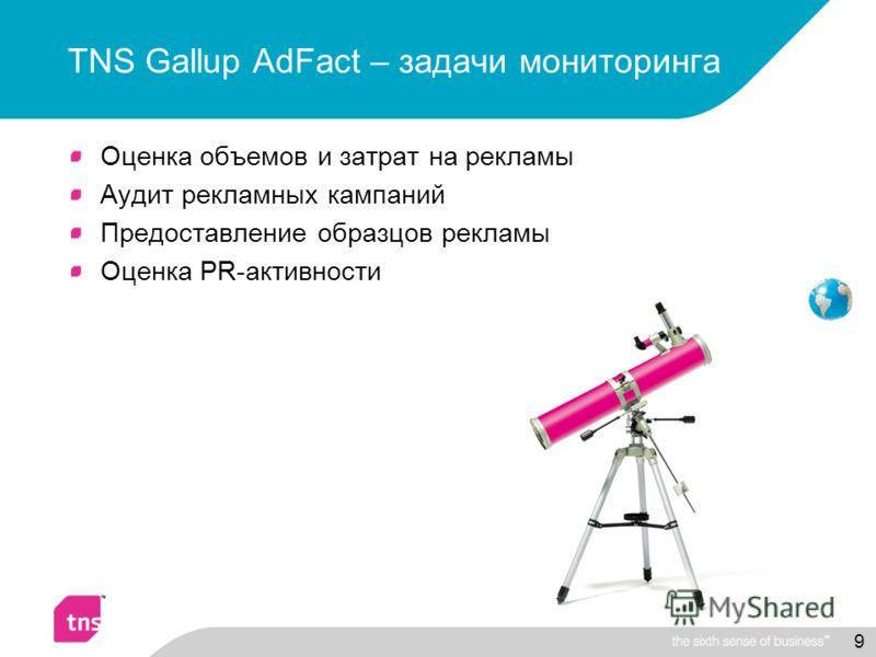 9 TNS Gallup AdFact – задачи мониторинга Оценка объемов и затрат на рекламы Аудит рекламных кампаний Предоставление образцов рекламы Оценка PR-активности