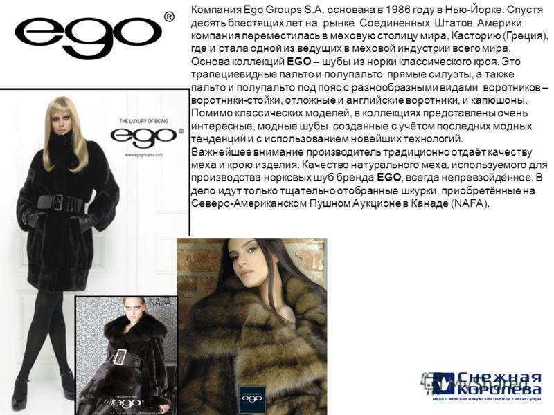 Компания Ego Groups S.A. основана в 1986 году в Нью-Йорке. Спустя десять блестящих лет на рынке Соединенных Штатов Америки компания переместилась в меховую столицу мира, Касторию (Греция), где и стала одной из ведущих в меховой индустрии всего мира.