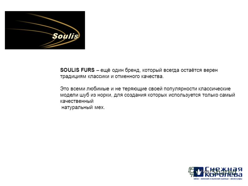 SOULIS FURS – ещё один бренд, который всегда остаётся верен традициям классики и отменного качества. Это всеми любимые и не теряющие своей популярности классические модели шуб из норки, для создания которых используется только самый качественный нату
