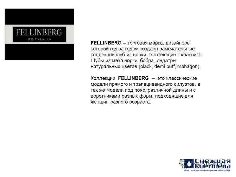 FELLINBERG – торговая марка, дизайнеры которой год за годом создают замечательные коллекции шуб из норки, тяготеющие к классике. Шубы из меха норки, бобра, ондатры натуральных цветов (black, demi buff, mahagon). Коллекции FELLINBERG – это классически