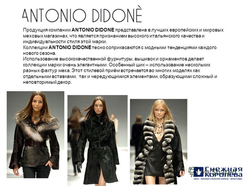 Продукция компании ANTONIO DIDONE представлена в лучших европейских и мировых меховых магазинах, что является признанием высокого итальянского качества и индивидуальности стиля этой марки. Коллекции ANTONIO DIDONE тесно соприкасаются с модными тенден