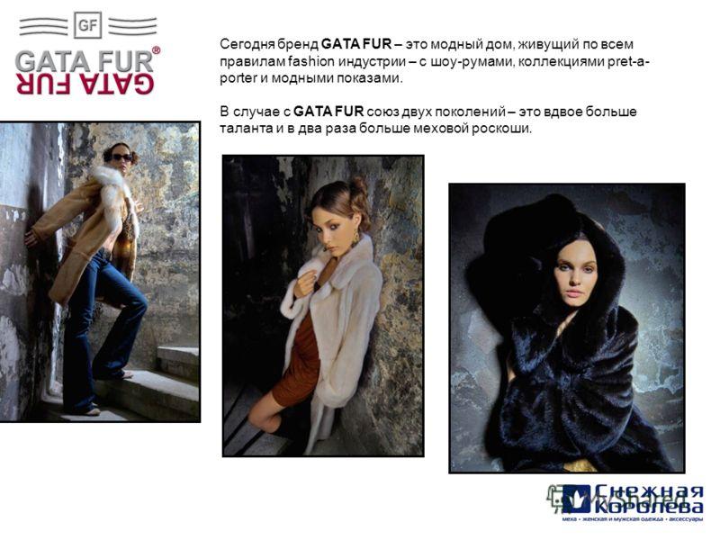 Cегодня бренд GATA FUR – это модный дом, живущий по всем правилам fashion индустрии – с шоу-румами, коллекциями pret-a- porter и модными показами. В случае с GATA FUR союз двух поколений – это вдвое больше таланта и в два раза больше меховой роскоши.