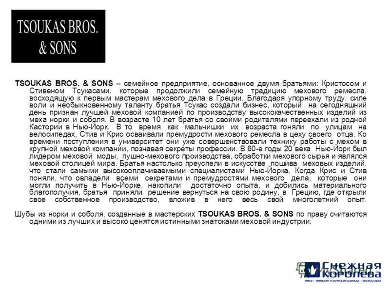 TSOUKAS BROS. & SONS – семейное предприятие, основанное двумя братьями: Кристосом и Стивеном Тсукасами, которые продолжили семейную традицию мехового ремесла, восходящую к первым мастерам мехового дела в Греции. Благодаря упорному труду, силе воли и