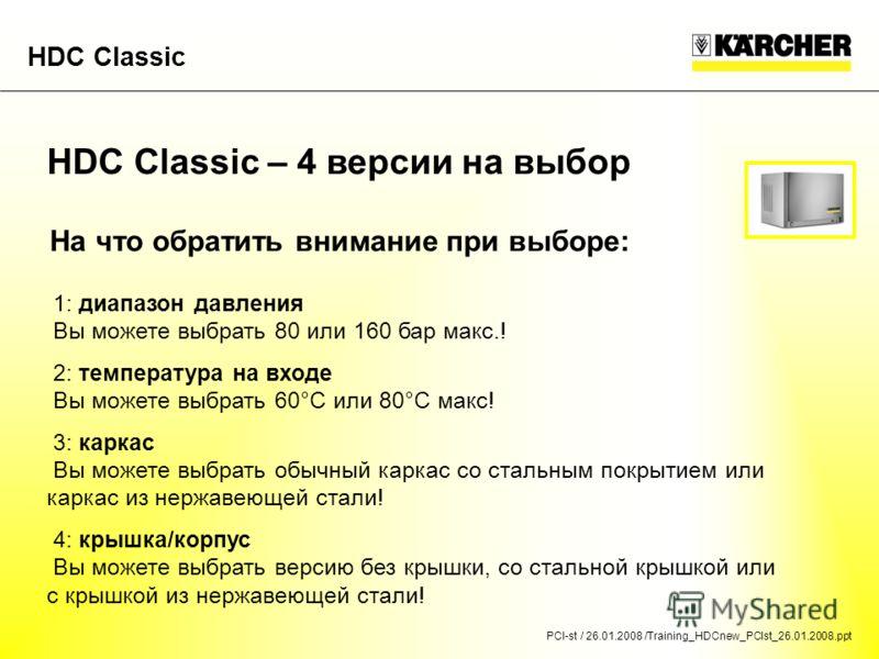 PCI-st / 26.01.2008 /Training_HDCnew_PCIst_26.01.2008.ppt HDC Classic HDC Classic – 4 версии на выбор На что обратить внимание при выборе: 1: диапазон давления Вы можете выбрать 80 или 160 бар макс.! 2: температура на входе Вы можете выбрать 60°C или
