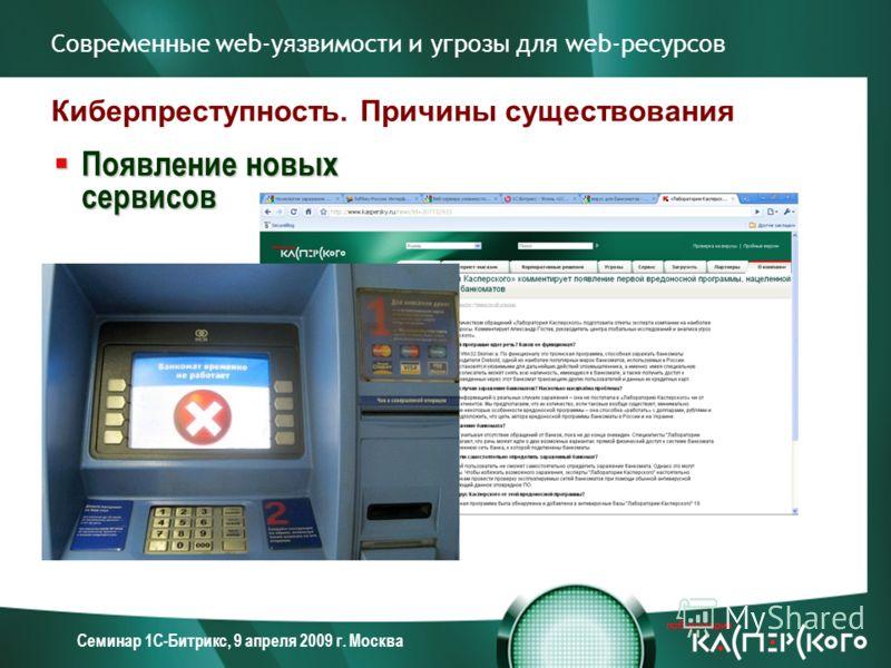 Семинар 1С-Битрикс, 9 апреля 2009 г. Москва Современные web-уязвимости и угрозы для web-ресурсов Киберпреступность. Причины существования Появление новых сервисов Появление новых сервисов