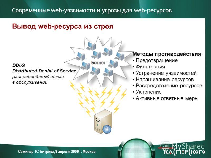 Семинар 1С-Битрикс, 9 апреля 2009 г. Москва Современные web-уязвимости и угрозы для web-ресурсов Вывод web-ресурса из строя DDoS Distributed Denial of Service распределённый отказ в обслуживании Методы противодействия Предотвращение Фильтрация Устран