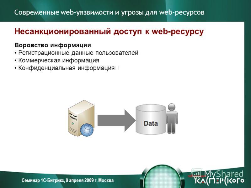 Семинар 1С-Битрикс, 9 апреля 2009 г. Москва Современные web-уязвимости и угрозы для web-ресурсов Несанкционированный доступ к web-ресурсу Воровство информации Регистрационные данные пользователей Коммерческая информация Конфиденциальная информация