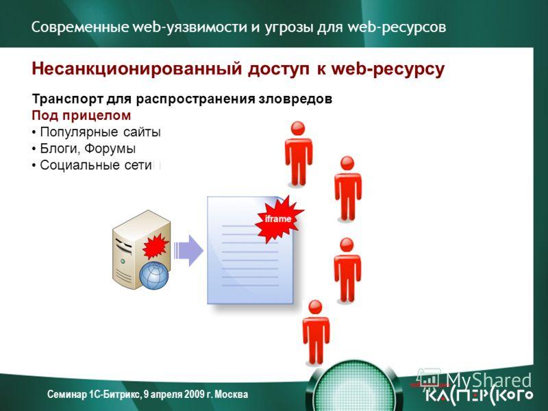 Семинар 1С-Битрикс, 9 апреля 2009 г. Москва Современные web-уязвимости и угрозы для web-ресурсов Несанкционированный доступ к web-ресурсу Транспорт для распространения зловредов Под прицелом Популярные сайты Блоги, Форумы Социальные сети iframe