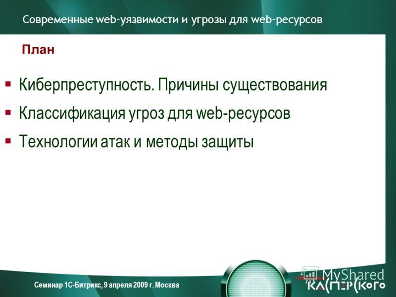 Семинар 1С-Битрикс, 9 апреля 2009 г. Москва Современные web-уязвимости и угрозы для web-ресурсов Киберпреступность. Причины существования Классификация угроз для web-ресурсов Технологии атак и методы защиты План