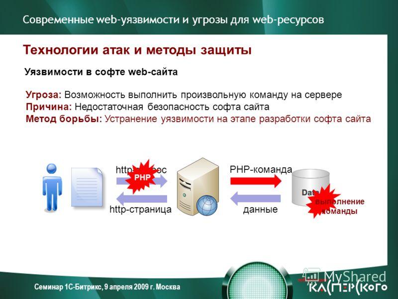 Семинар 1С-Битрикс, 9 апреля 2009 г. Москва Современные web-уязвимости и угрозы для web-ресурсов Технологии атак и методы защиты Уязвимости в софте web-сайта Угроза: Возможность выполнить произвольную команду на сервере Причина: Недостаточная безопас