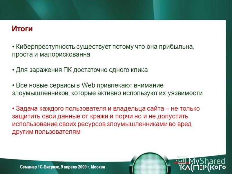 Семинар 1С-Битрикс, 9 апреля 2009 г. Москва Итоги Киберпреступность существует потому что она прибыльна, проста и малорискованна Для заражения ПК достаточно одного клика Все новые сервисы в Web привлекают внимание злоумышленников, которые активно исп