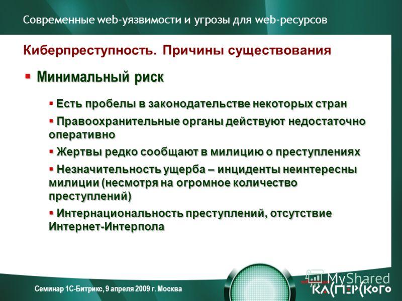 Семинар 1С-Битрикс, 9 апреля 2009 г. Москва Киберпреступность. Причины существования Минимальный риск Минимальный риск Есть пробелы в законодательстве некоторых стран Правоохранительные органы действуют недостаточно оперативно Правоохранительные орга