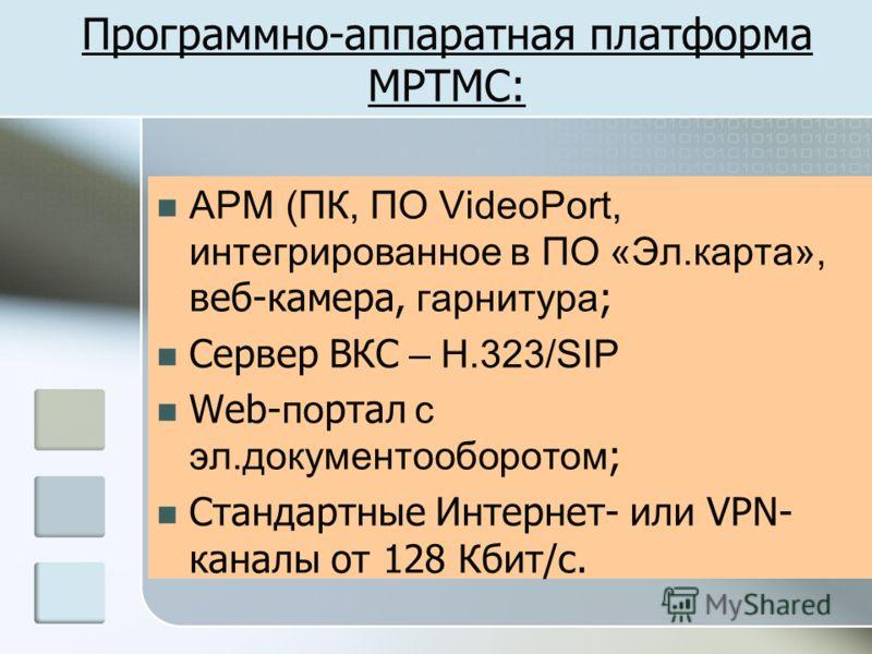 Программно-аппаратная платформа МРТМС: АРМ (ПК, ПО VideoPort, интегрированное в ПО «Эл.карта», веб-камера, гарнитура ; Сервер ВКС – Н.323/SIP Web- по ртал с эл.документооборотом ; Стандартные Интернет- или VPN- каналы от 128 Кбит/с.