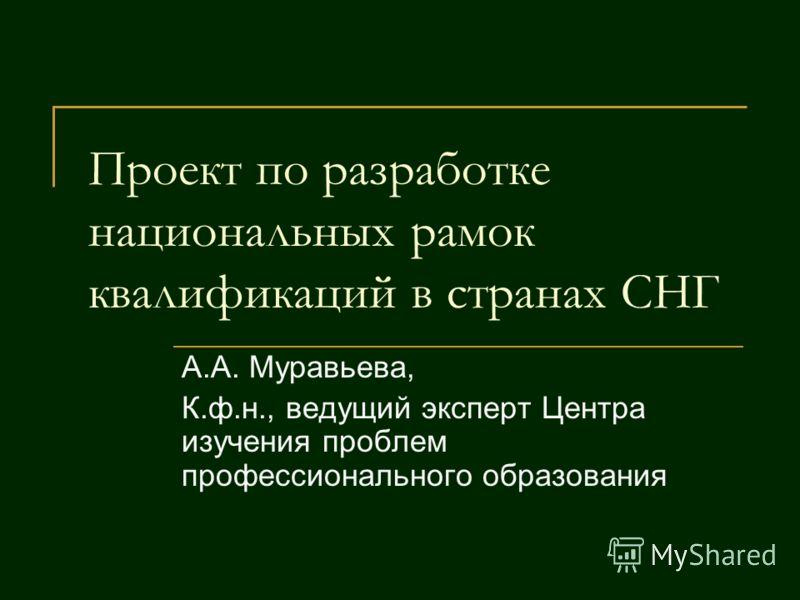 Проект по разработке национальных рамок квалификаций в странах СНГ А.А. Муравьева, К.ф.н., ведущий эксперт Центра изучения проблем профессионального образования