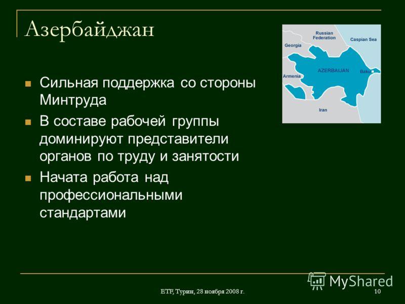 ETF, Турин, 28 ноября 2008 г. 10 Азербайджан Сильная поддержка со стороны Минтруда В составе рабочей группы доминируют представители органов по труду и занятости Начата работа над профессиональными стандартами
