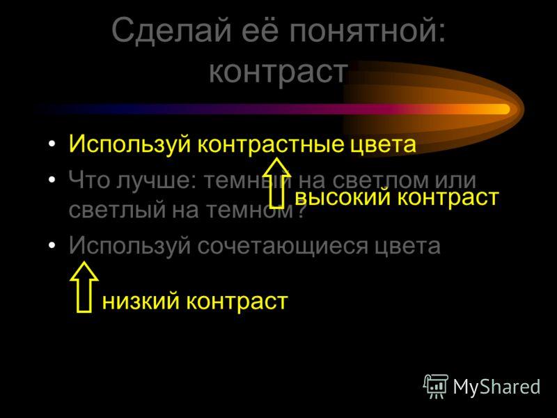 Сделай её понятной: цвета Используй контрастные цвета Что лучше: темный на светлом или светлый на темном? Используй сочетающиеся цвета