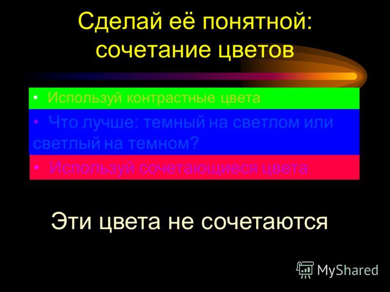 Сделай её понятной: контраст Используй контрастные цвета Что лучше: темный на светлом или светлый на темном? Используй сочетающиеся цвета Это темный на светлом