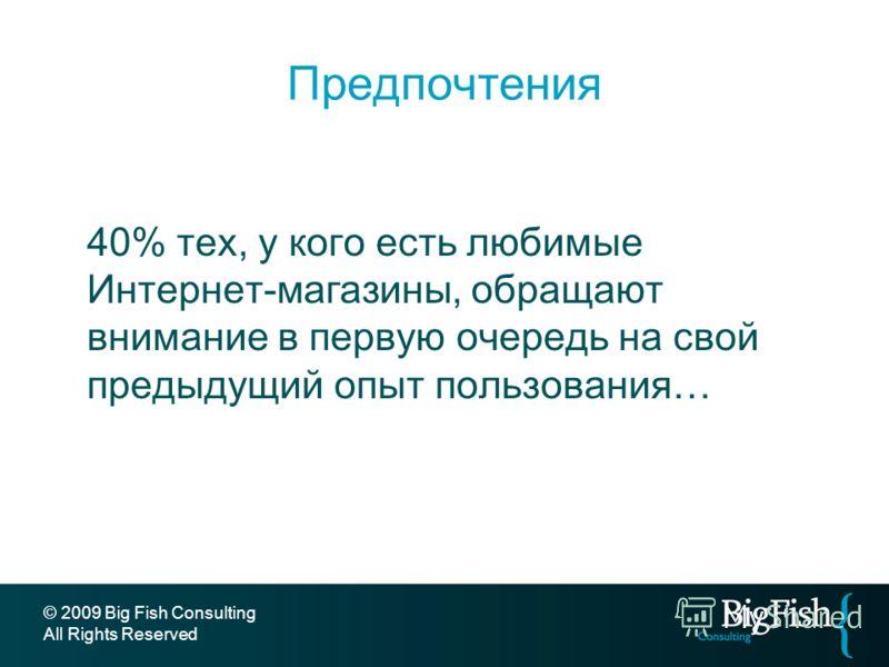 Предпочтения 40% тех, у кого есть любимые Интернет-магазины, обращают внимание в первую очередь на свой предыдущий опыт пользования… © 2009 Big Fish Consulting All Rights Reserved