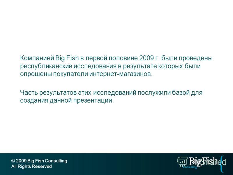 Компанией Big Fish в первой половине 2009 г. были проведены республиканские исследования в результате которых были опрошены покупатели интернет-магазинов. Часть результатов этих исследований послужили базой для создания данной презентации. © 2009 Big