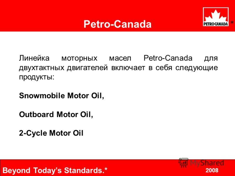 6 2008 Beyond Todays Standards.* 2002.10.8 Petro-Canada * Линейка моторных масел Petro-Canada для двухтактных двигателей включает в себя следующие продукты: Snowmobile Motor Oil, Outboard Motor Oil, 2-Cycle Motor Oil