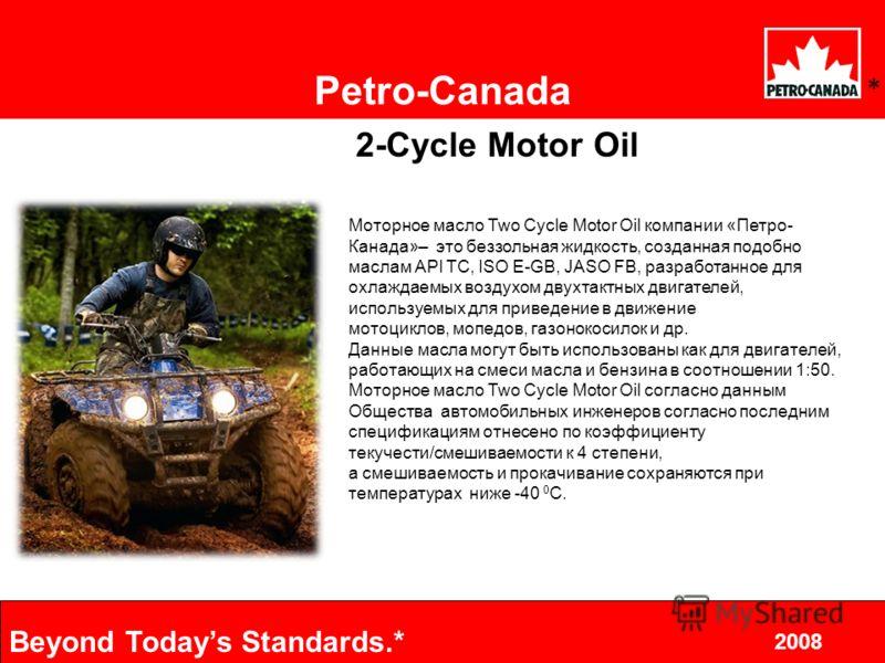 9 2008 Beyond Todays Standards.* 2002.10.8 Petro-Canada * 2-Cycle Motor Oil Моторное масло Two Cycle Motor Oil компании «Петро- Канада»– это беззольная жидкость, созданная подобно маслам API TC, ISO E-GB, JASO FB, разработанное для охлаждаемых воздух