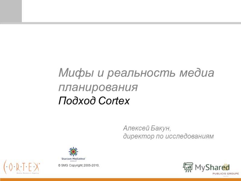 Мифы и реальность медиа планирования Подход Cortex © SMG Copyright, 2005-2010, Алексей Бакун, директор по исследованиям