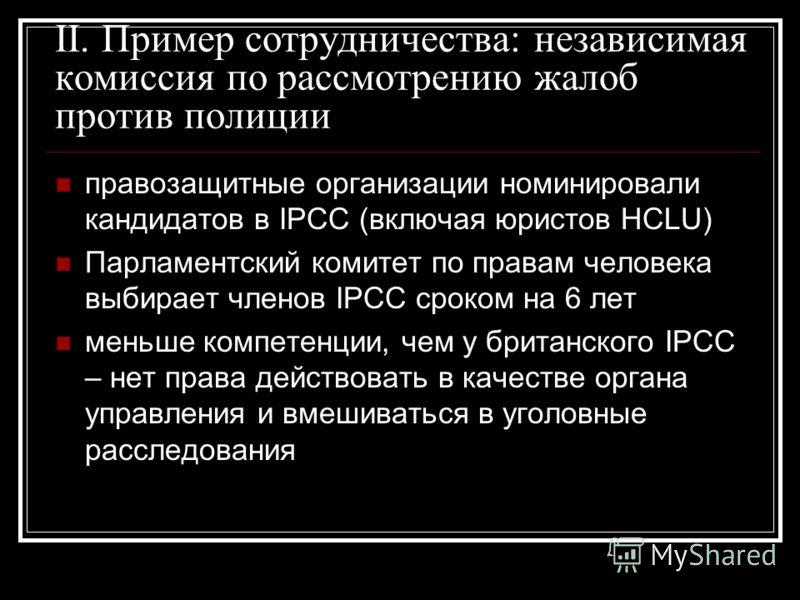II. Пример сотрудничества: независимая комиссия по рассмотрению жалоб против полиции правозащитные организации номинировали кандидатов в IPCC (включая юристов HCLU) Парламентский комитет по правам человека выбирает членов IPCC сроком на 6 лет меньше
