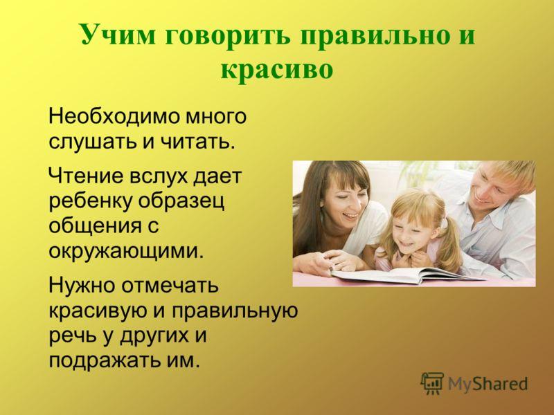 Учим говорить правильно и красиво Необходимо много слушать и читать. Чтение вслух дает ребенку образец общения с окружающими. Нужно отмечать красивую и правильную речь у других и подражать им.