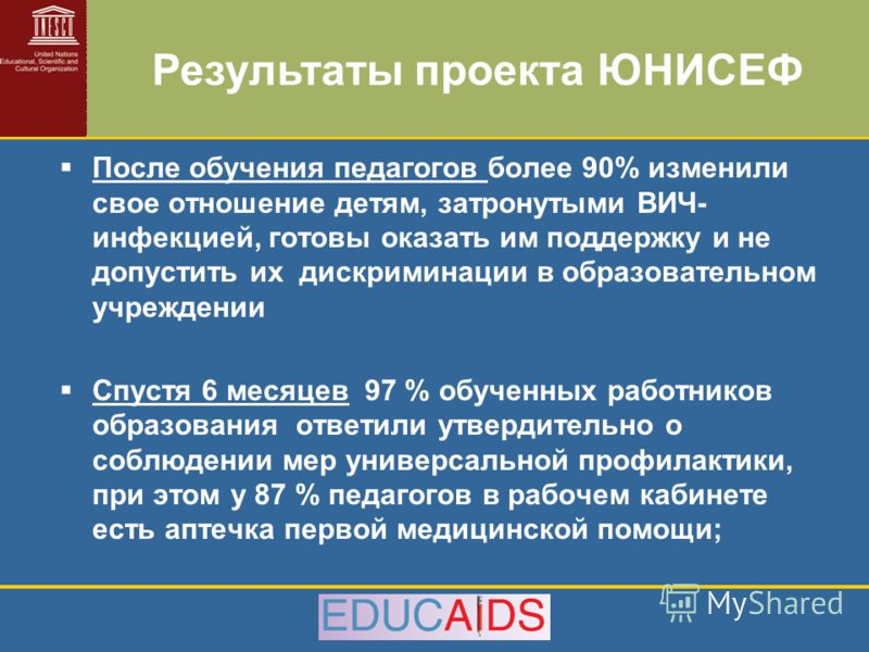 После обучения педагогов более 90% изменили свое отношение детям, затронутыми ВИЧ- инфекцией, готовы оказать им поддержку и не допустить их дискриминации в образовательном учреждении Спустя 6 месяцев 97 % обученных работников образования ответили утв